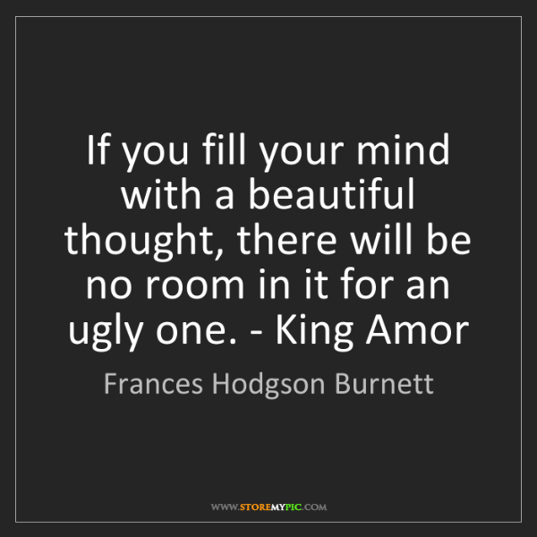 Frances Hodgson Burnett: If you fill your mind with a beautiful thought, there...