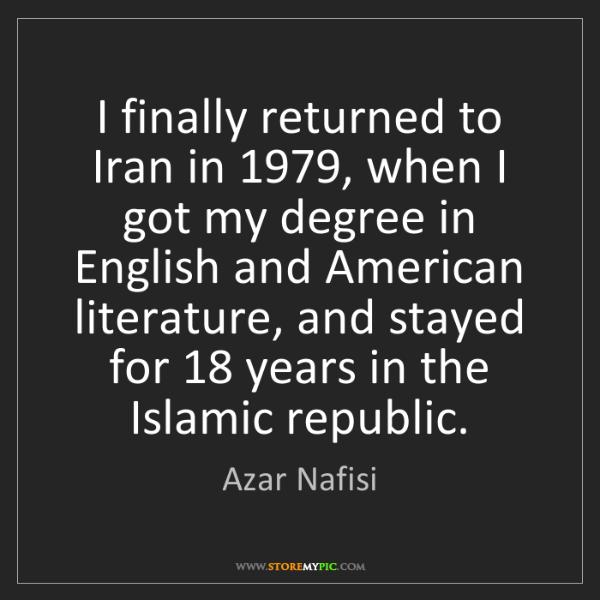 Azar Nafisi: I finally returned to Iran in 1979, when I got my degree...