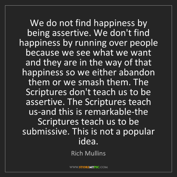 Rich Mullins: We do not find happiness by being assertive. We don't...