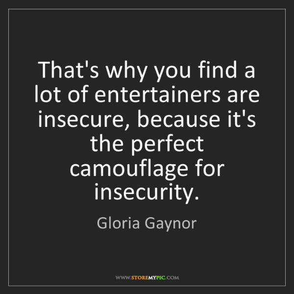 Gloria Gaynor: That's why you find a lot of entertainers are insecure,...
