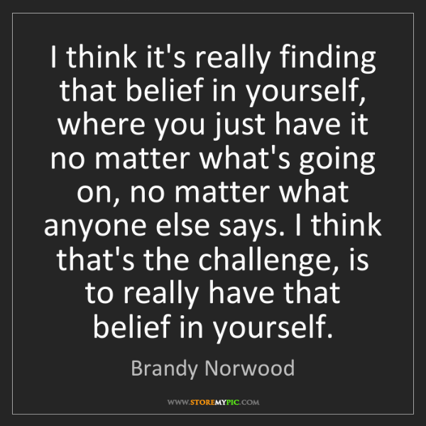 Brandy Norwood: I think it's really finding that belief in yourself,...