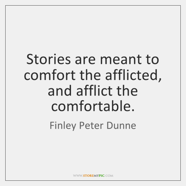 Stories are meant to comfort the afflicted, and afflict the comfortable.