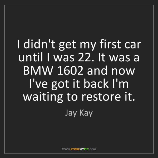 Jay Kay: I didn't get my first car until I was 22. It was a BMW...