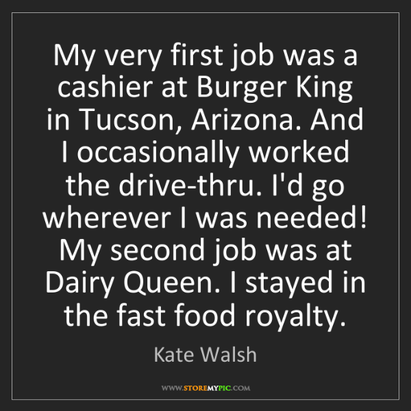 Kate Walsh: My very first job was a cashier at Burger King in Tucson,...