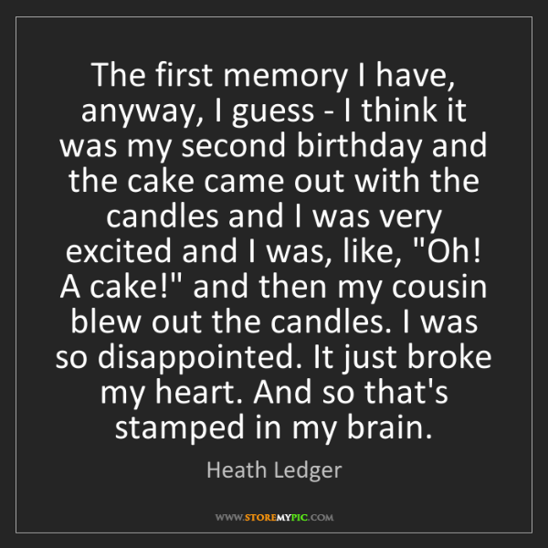 Heath Ledger: The first memory I have, anyway, I guess - I think it...