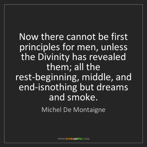 Michel De Montaigne: Now there cannot be first principles for men, unless...