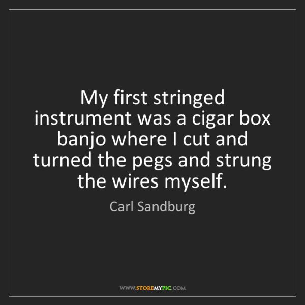 Carl Sandburg: My first stringed instrument was a cigar box banjo where...