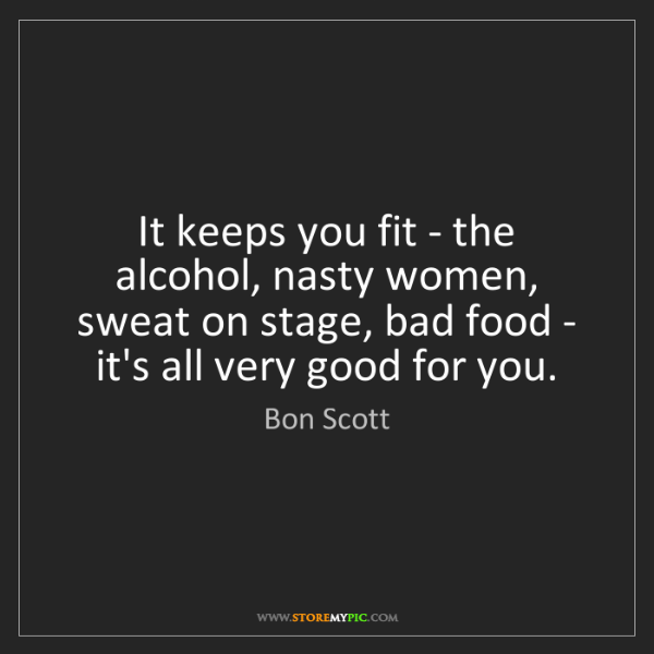 Bon Scott: It keeps you fit - the alcohol, nasty women, sweat on...