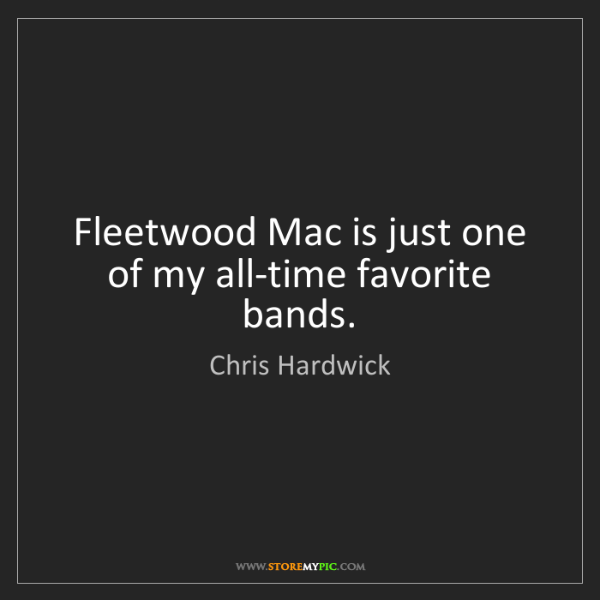 Chris Hardwick: Fleetwood Mac is just one of my all-time favorite bands.