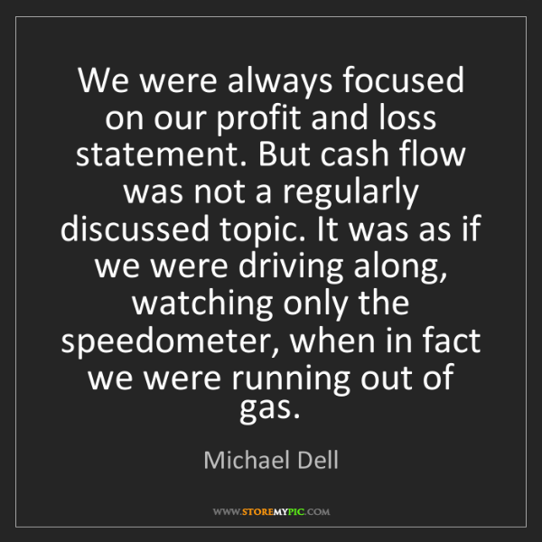 Michael Dell: We were always focused on our profit and loss statement....