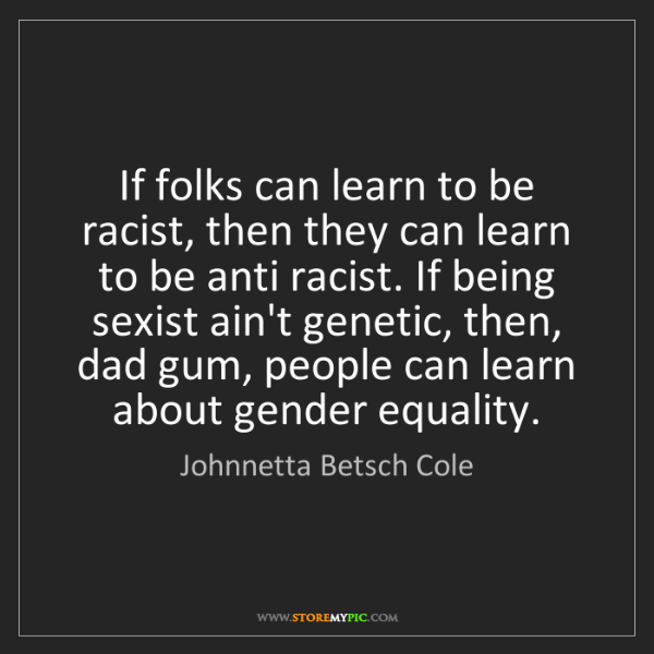 Johnnetta Betsch Cole: If folks can learn to be racist, then they can learn...