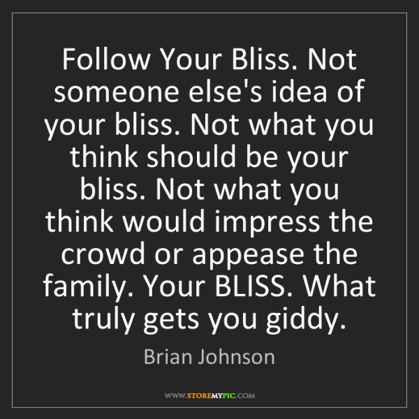 Brian Johnson: Follow Your Bliss. Not someone else's idea of your bliss....