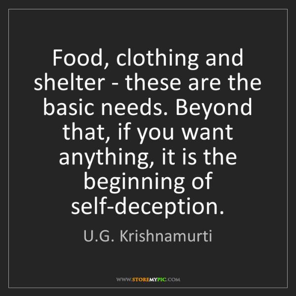 U.G. Krishnamurti: Food, clothing and shelter - these are the basic needs....