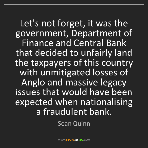 Sean Quinn: Let's not forget, it was the government, Department of...