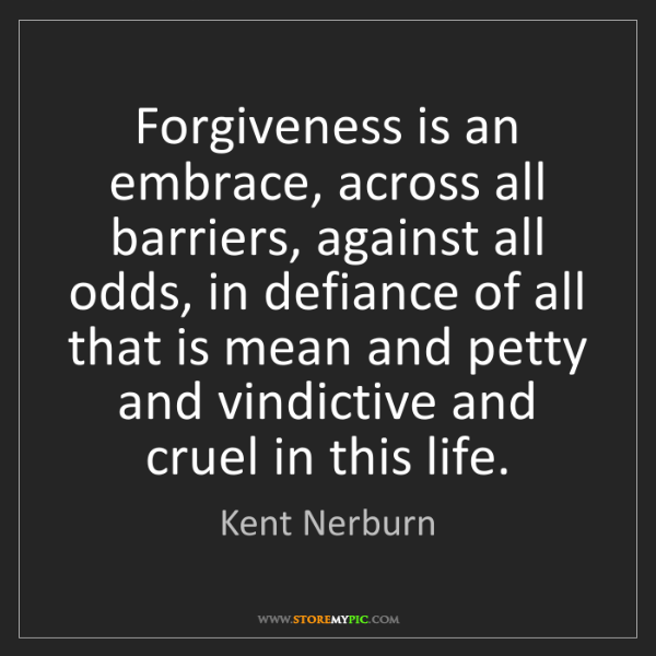 Kent Nerburn: Forgiveness is an embrace, across all barriers, against...