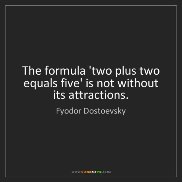 Fyodor Dostoevsky: The formula 'two plus two equals five' is not without...