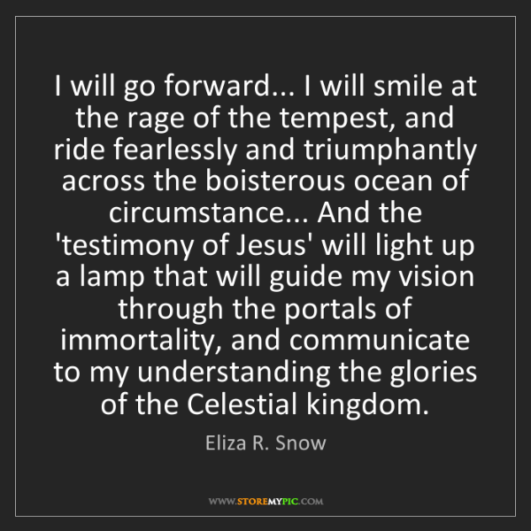 Eliza R. Snow: I will go forward... I will smile at the rage of the...