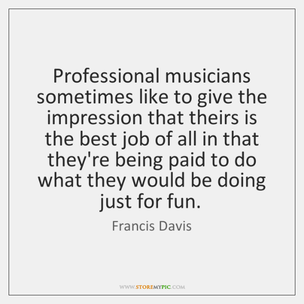 Professional musicians sometimes like to give the impression that theirs is the ...