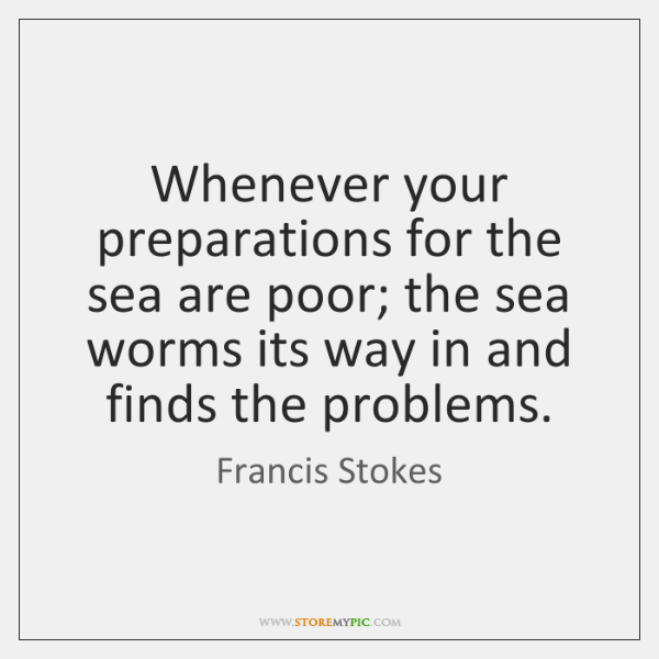 Whenever your preparations for the sea are poor; the sea worms its ...