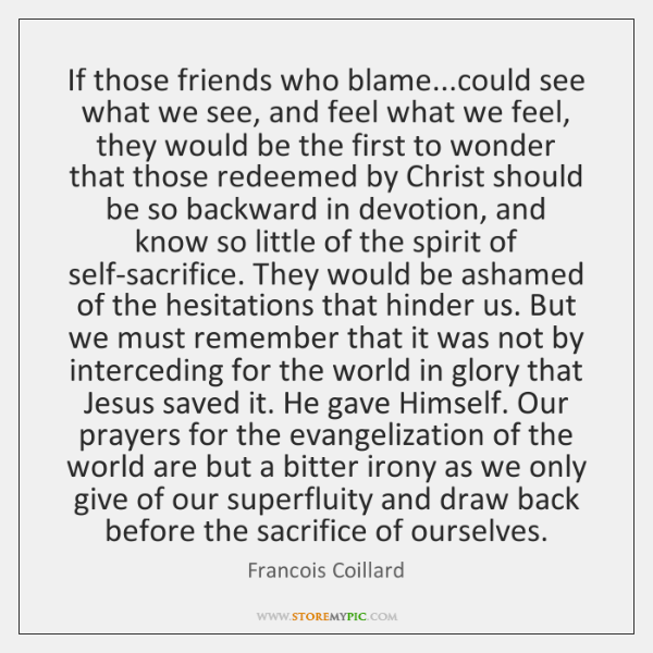 If those friends who blame...could see what we see, and feel ...