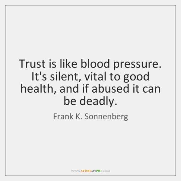 Trust is like blood pressure. It's silent, vital to good health, and ...