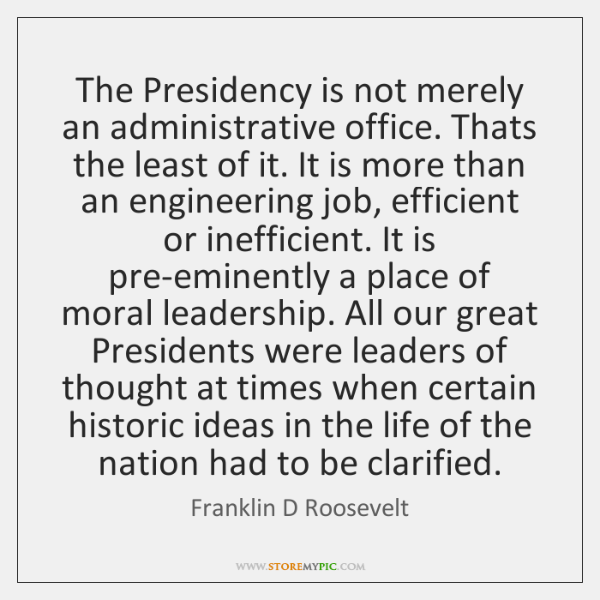 The Presidency is not merely an administrative office. Thats the least of ...