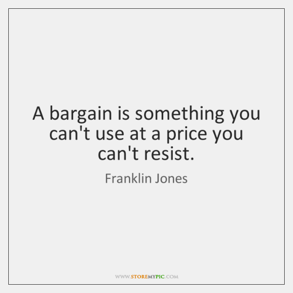 A bargain is something you can't use at a price you can't ...