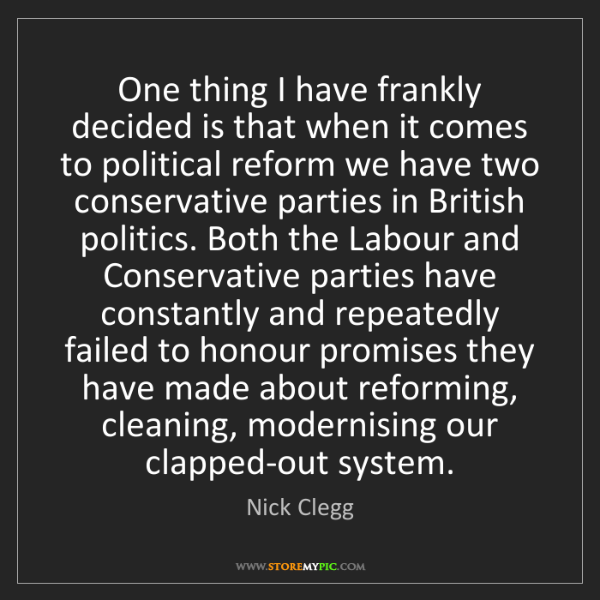 Nick Clegg: One thing I have frankly decided is that when it comes...