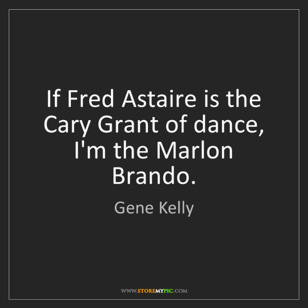 Gene Kelly: If Fred Astaire is the Cary Grant of dance, I'm the Marlon...