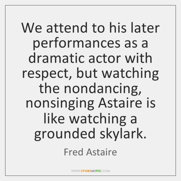 We attend to his later performances as a dramatic actor with respect, ...