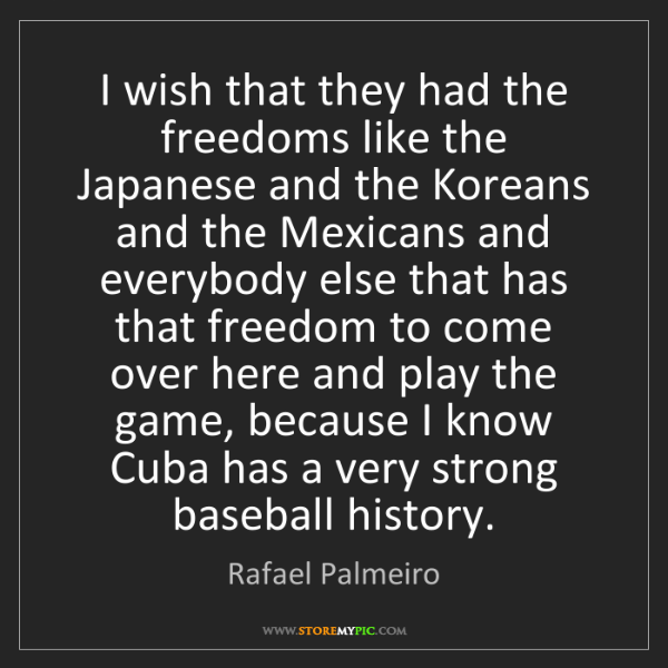 Rafael Palmeiro: I wish that they had the freedoms like the Japanese and...