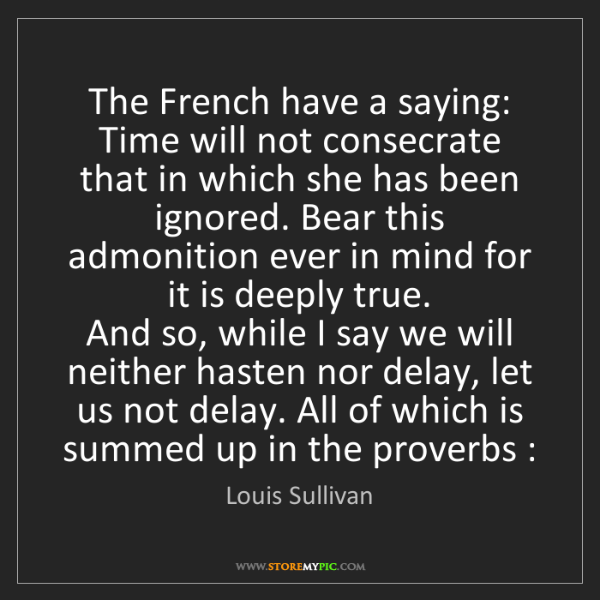 Louis Sullivan: The French have a saying: Time will not consecrate that...