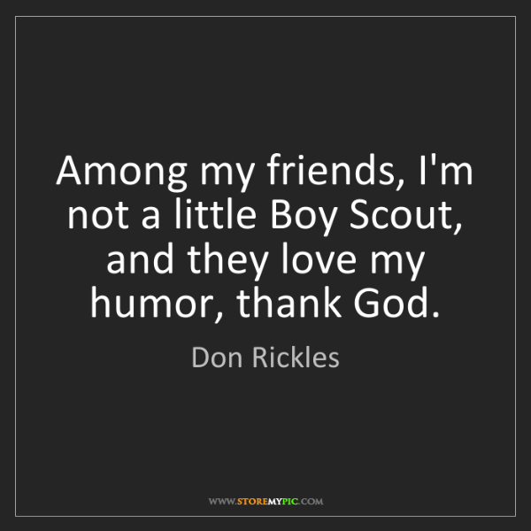 Don Rickles: Among my friends, I'm not a little Boy Scout, and they...