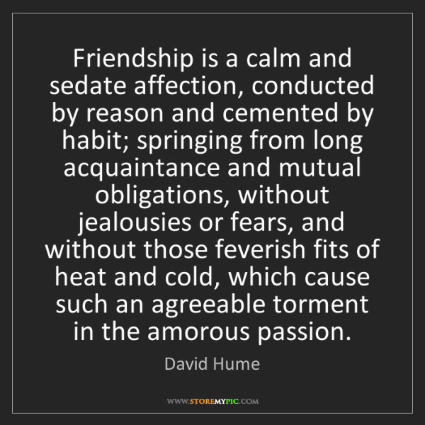 David Hume: Friendship is a calm and sedate affection, conducted...