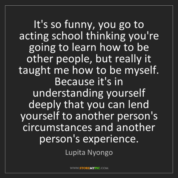 Lupita Nyongo: It's so funny, you go to acting school thinking you're...