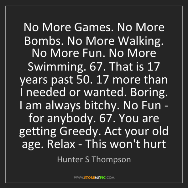 Hunter S Thompson: No More Games. No More Bombs. No More Walking. No More...
