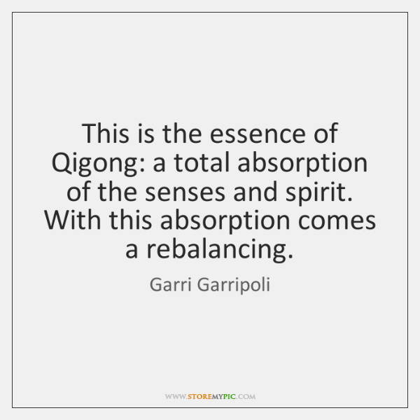 This is the essence of Qigong: a total absorption of the senses ...