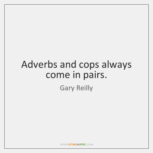 Adverbs and cops always come in pairs.
