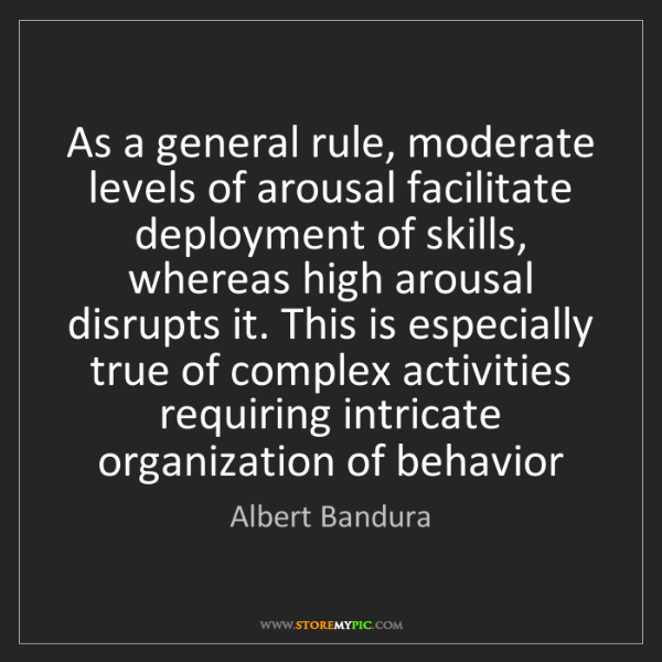 Albert Bandura: As a general rule, moderate levels of arousal facilitate...