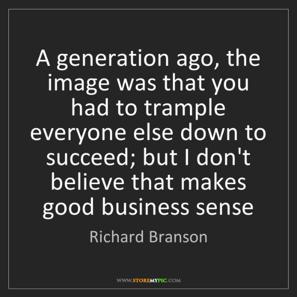 Richard Branson: A generation ago, the image was that you had to trample...