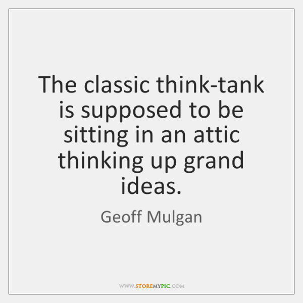 The classic think-tank is supposed to be sitting in an attic thinking ...