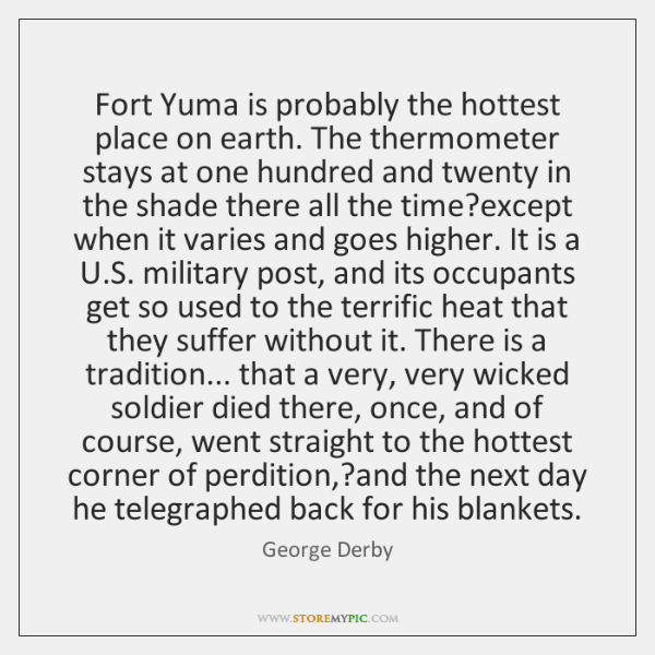Fort Yuma is probably the hottest place on earth. The thermometer stays ...