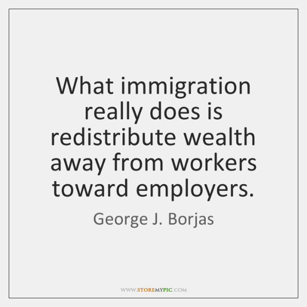 What immigration really does is redistribute wealth away from workers toward employers.