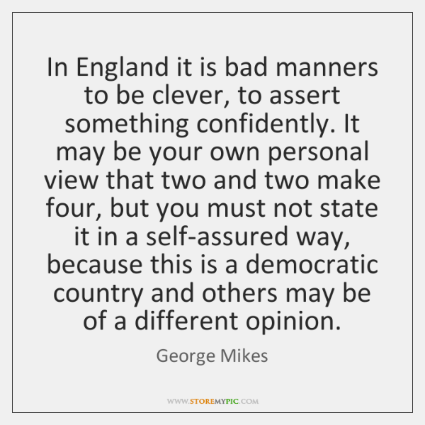 In England it is bad manners to be clever, to assert something ...