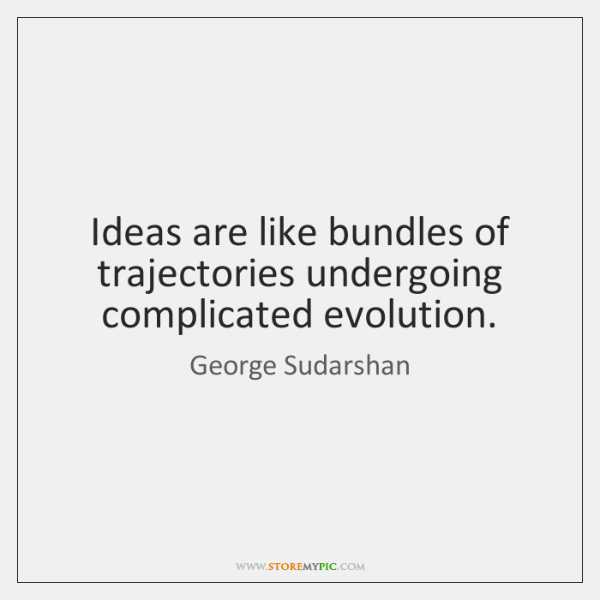 Ideas are like bundles of trajectories undergoing complicated evolution.