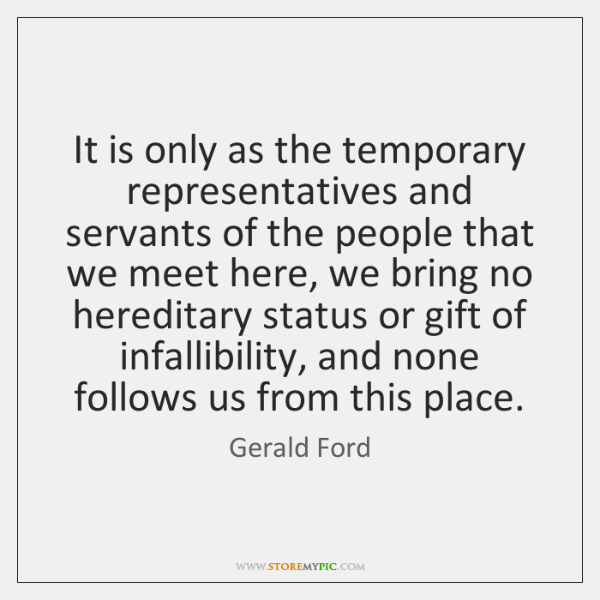It is only as the temporary representatives and servants of the people ...