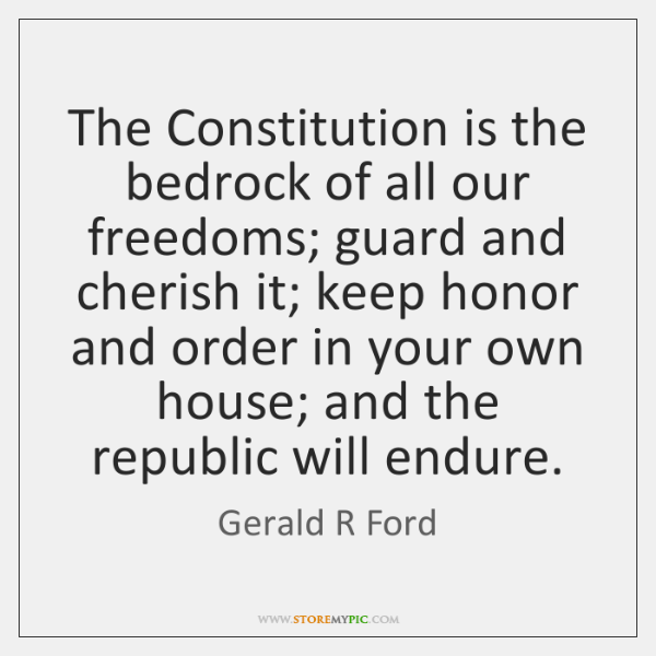 The Constitution is the bedrock of all our freedoms; guard and cherish ...