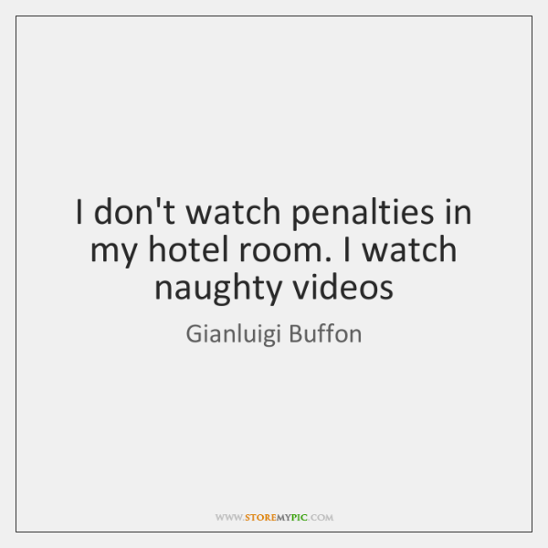 I don't watch penalties in my hotel room. I watch naughty videos