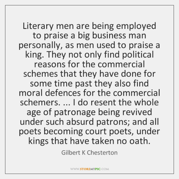 Literary men are being employed to praise a big business man personally, ...