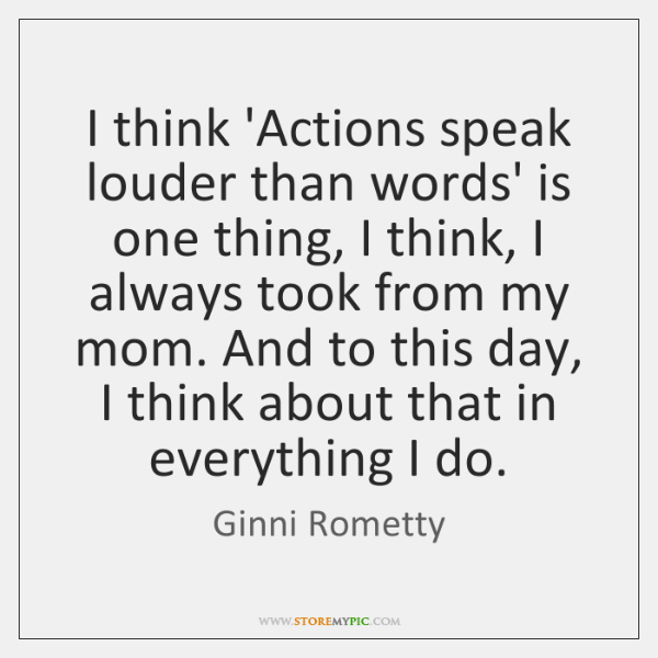 I think 'Actions speak louder than words' is one thing, I think, ...